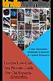 Londra Low-Cost: Una Piccola Guida Per Chi Espatria: Come risparmiare, sfruttando al massimo la capitale britannica!