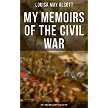 My Memoirs of the Civil War: The Louisa May Alcott's Collection: Including Letters, Hospital Sketches & Biography of the Author - Autobiographical account ... the American Civil War (English Edition)