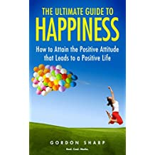 The Ultimate Guide to Happiness - How to Attain the Positive Attitude that Leads to a Positive Life