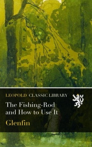 The Fishing-Rod and How to Use It por Glenfin .