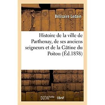 Histoire de la ville de Parthenay, de ses anciens seigneurs et de la Gâtine du Poitou :: depuis les temps les plus reculés jusqu'à la révolution