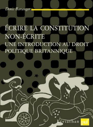 Ecrire la constitution non écrite : Une introduction au droit politique britannique par Denis Baranger