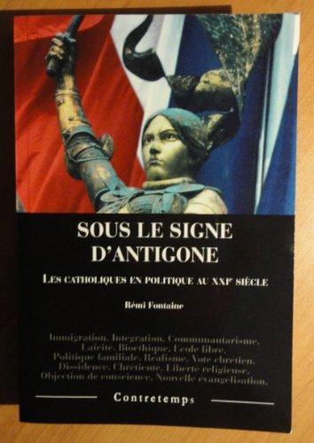 SOUS LE SIGNE D'ANTIGONE. LES CATHOLIQUES EN POLITIQUE AU XXIE SIECLE