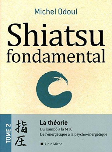 Shiatsu fondamental : Tome 2, La théorie : du Kampô à la MTC, de l'énergétique à la Psycho-énergétique par Michel Odoul