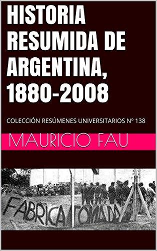 HISTORIA RESUMIDA DE ARGENTINA, 1880-2008: COLECCIÓN RESÚMENES UNIVERSITARIOS Nº 138 por Mauricio Fau
