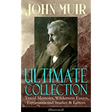JOHN MUIR Ultimate Collection: Travel Memoirs, Wilderness Essays, Environmental Studies & Letters (Illustrated): Picturesque California, The Treasures ... of the Corwin and more (English Edition)