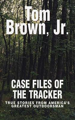 [ Case Files of the Tracker: True Stories from America's Greatest Outdoorsman Brown, Tom, Jr. ( Author ) ] { Paperback } 2003