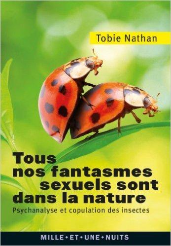 Tous nos fantasmes sexuels sont dans la nature: Psychanalyse et copulation des insectes de Tobie Nathan ( 27 mars 2013 )