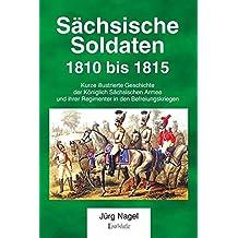 Sächsische Soldaten 1810 bis 1815: Kurze illustrierte Geschichte der Königlich Sächsischen Armee und ihrer Regimenter in den Befreiungskriegen
