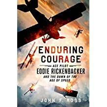 Enduring Courage: Ace Pilot Eddie Rickenbacker and the Dawn of the Age of Speed by John F. Ross (2015-05-05)