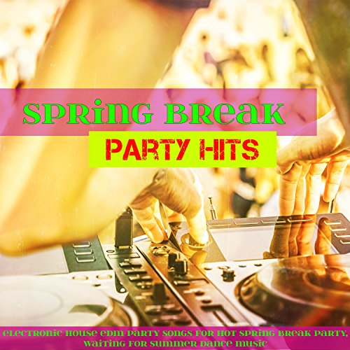 Spring Break Party Hits - Electronic House EDM Party Songs for Hot Spring Break Party, Waiting for Summer Dance Music