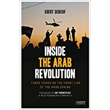 Inside the Arab Revolution: Three Years on the Front Line of the Arab Spring by Koert Debeuf (2014-04-30)