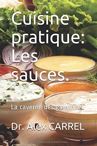 Cuisine pratique: Les sauces.: La caverne des gourmets. par Dr. Alex CARREL