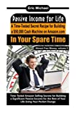 Passive Income for Life: A Time-Tested Secret Recipe for Building a $50,000 Cash Machine on Amazon.com in Your Spare Time: Volume 5 (Almost Free Money)