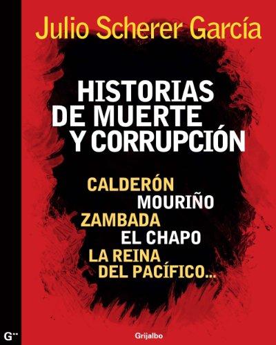 Descargar Libro Historias de muerte y corrupción: Calderón, Mouriño, Zambada, El Chapo, La reina del Pacífico de Julio Scherer Garcia