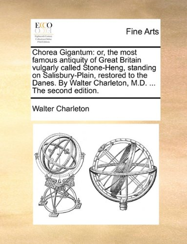 Chorea Gigantum: or, the most famous antiquity of Great Britain vulgarly called Stone-Heng, standing on Salisbury-Plain, restored to the Danes. By Walter Charleton, M.D. ... The second edition.