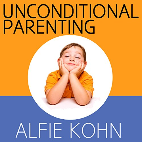 Unconditional Parenting: Moving from Rewards and Punishments to Love and Reason - Alfie Kohn - Unabridged