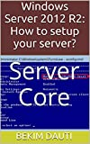 Windows Server 2012 R2: How to setup your server?: Server Core (From installation to configuration Book 4)