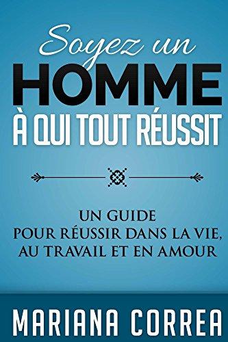 Couverture du livre Soyez un Homme a qui tout Reussit: Un guide pour réussir dans la vie, au travail et en amour