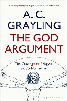 The God Argument: The Case Against Religion and for Humanism by [Grayling, A. C.]