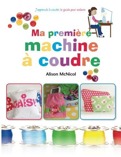 Ma première machine à coudre: J'apprends a coudre : ` le guide pour enfants par Alison McNicol
