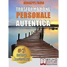 Trasformazione Personale Autentica: Come Attivare Un Processo Di Trasformazione Personale e Raggiungere I Propri Obiettivi