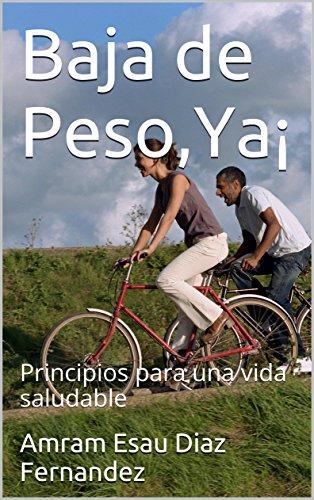 Baja de Peso,Ya¡: Principios para una vida saludable por Amram Esau Diaz Fernandez