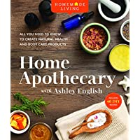 Home Apothecary with Ashley English: All You Need to Know to Create Natural Health and Body Care Products: 1 (Homemade…