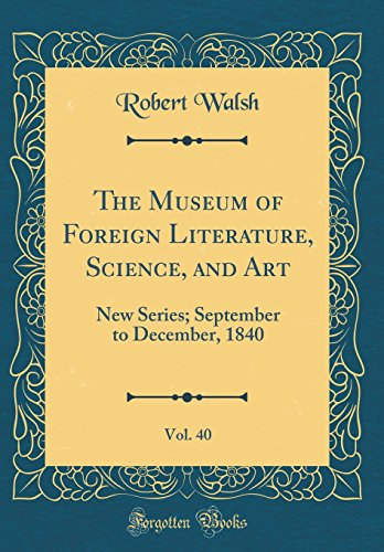 The Museum of Foreign Literature, Science, and Art, Vol. 40: New Series; September to December, 1840 (Classic Reprint)