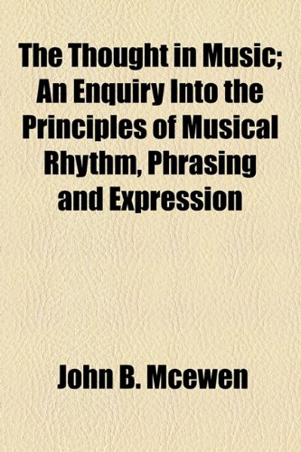 The Thought in Music; An Enquiry Into the Principles of Musical Rhythm, Phrasing and Expression
