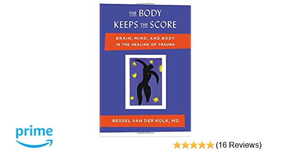 The Body Keeps the Score: Brain, Mind, and Body in the Healing of ...