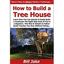 How to Build a Treehouse: Learn How You Can Quickly & Easily Build a Tree House The Right Way Even If You're a Beginner, This New & Simple to Follow Guide ... You How Without Failing (English Edition)