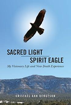 Sacred Light Spirit Eagle: My Visionary Life and Near Death Experience (English Edition) par [Bengtson, Cristael Ann]