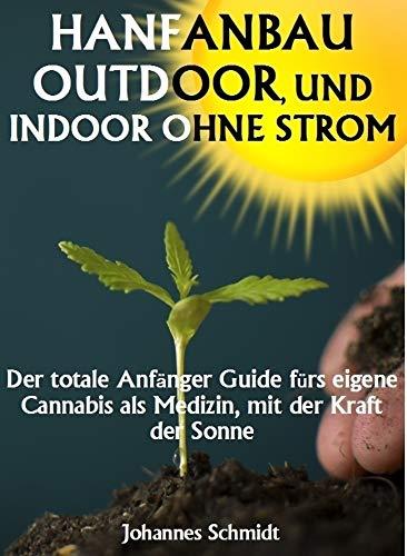 HANFANBAU OUTDOOR, und Indoor ohne Strom: Der totale Anfänger Guide fürs eigene Cannabis als Medizin, mit der Kraft der Sonne (Marihuana Anbau, Hanf Anbau)