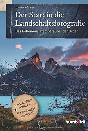Der Start in die Landschaftsfotografie: Das Geheimnis atemberaubender Bilder. Verständlich erklärt - für Anfänger geeignet