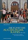 Die Kunst des Augsburger Rates 1588-1631: Kommunale Räume als Medium von Herrschaft und Erinnerung - Julian Jachmann