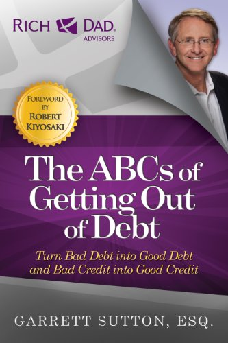 The ABCs of Getting Out of Debt: Turn Bad Debt into Good Debt and Bad Credit into Good Credit por Garrett Sutton