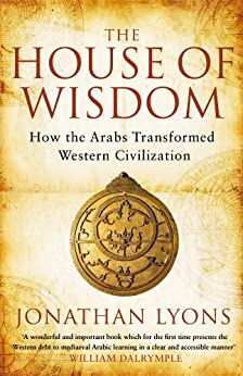 The House of Wisdom: How the Arabs Transformed Western Civilization by [Lyons, Jonathan]