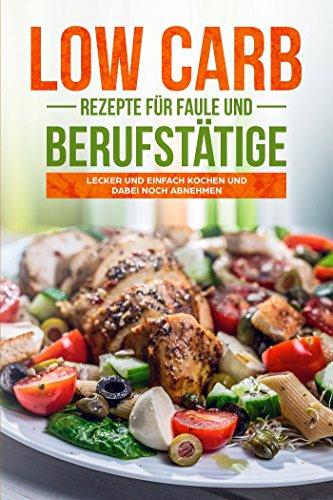 """Low Carb für berufstätige und faule: Das letzte Buch, das Sie zum Thema """"Low Carb Rezepte lesen werden!: Leckere Low Carb Rezepte zum Selbermachen"""