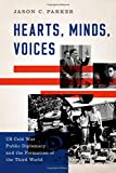 Hearts, Minds, Voices: US Cold War Public Diplomacy and the Formation of the Third World