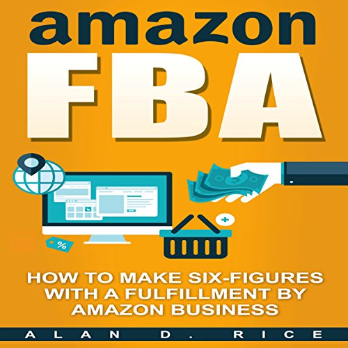 Amazon FBA: How to Make Six Figures with a Fulfillment by Amazon Business