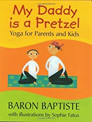 My Daddy Is a Pretzel: Yoga for Parents and Kids by Baron Baptiste (2004-10-01)