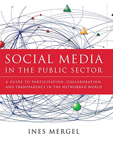 Social Media in the Public Sector: A Guide to Participation, Collaboration and Transparency in The Networked World (Essential Texts for Nonprofit and Public Leadership and Management)