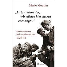 """""""Liebste Schwester, wir müssen hier sterben oder siegen."""": Briefe deutscher Wehrmachtssoldaten 1939-45"""