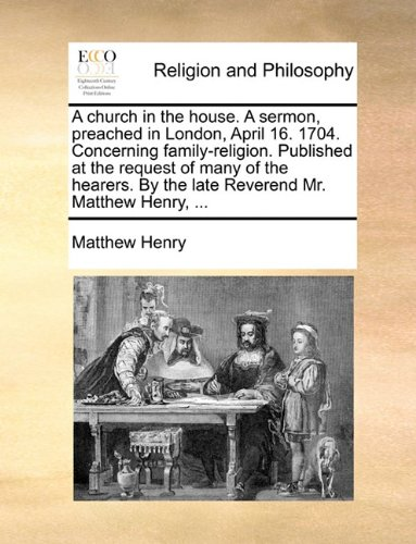 A church in the house. A sermon, preached in London, April 16. 1704. Concerning family-religion. Published at the request of many of the hearers. By the late Reverend Mr. Matthew Henry, ...