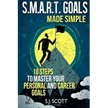S.M.A.R.T. Goals Made Simple: 10 Steps to Master Your Personal and Career Goals by Scott, S. J. (2014) Paperback