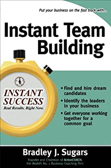 Instant Team Building: How to Build and Sustain a Winning Team for Business Success (Instant Success Series) by [Sugars, Bradley, Sugars, Brad]