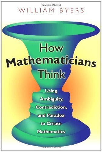 How Mathematicians Think: Using Ambiguity, Contradiction, and Paradox to Create Mathematics by Byers, William (2010) Paperback