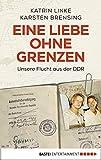 Eine Liebe ohne Grenzen: Unsere Flucht aus der DDR (German Edition)