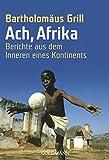 Ach, Afrika: Berichte aus dem Inneren eines Kontinents - Bartholomäus Grill